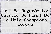 Así Se Jugarán Los Cuartos De Final De La Uefa <b>Champions League</b>