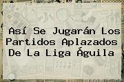 Así Se Jugarán Los Partidos Aplazados De La <b>Liga Águila</b>