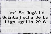 Así Se Jugó La Quinta Fecha De La <b>Liga Águila 2016</b>