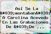 Así Se La 'montaban' A <b>Carolina Acevedo</b> En Las Grabaciones De 'De ...