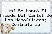 Así Se Montó El Fraude Del Cartel De Los Hemofílicos: <b>Contraloría</b>