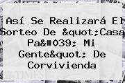 Así Se Realizará El Sorteo De &quot;Casa Pa&#039; Mi Gente&quot; De <b>Corvivienda</b>