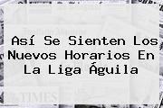 Así Se Sienten Los Nuevos Horarios En La <b>Liga Águila</b>
