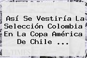Así Se Vestiría La Selección Colombia En La <b>Copa</b> América De Chile <b>...</b>