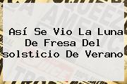 Así Se Vio La Luna De Fresa Del <b>solsticio De Verano</b>