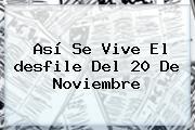 Así Se Vive El <b>desfile</b> Del <b>20 De Noviembre</b>