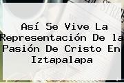 Así Se Vive La Representación De <b>la Pasión De Cristo</b> En Iztapalapa