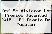 Así Se Vivieron Los <b>Premios Juventud 2015</b> - El Diario De Yucatán