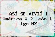 ASÍ SE VIVIÓ | <b>América</b> 0-2 <b>León</b> | Liga MX