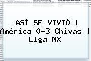 ASÍ SE VIVIÓ | <b>América</b> 0-3 <b>Chivas</b> | Liga MX