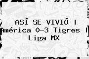 ASÍ SE VIVIÓ | <b>América</b> 0-3 <b>Tigres</b> | Liga MX