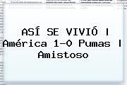ASÍ SE VIVIÓ   <b>América</b> 1-0 <b>Pumas</b>   <b>Amistoso</b>