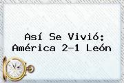 Así Se Vivió: <b>América</b> 2-1 <b>León</b>