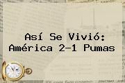 Así Se Vivió: <b>América</b> 2-1 <b>Pumas</b>