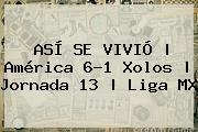 ASÍ SE VIVIÓ | <b>América</b> 6-1 <b>Xolos</b> | Jornada 13 | Liga MX