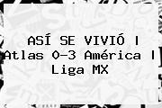 ASÍ SE VIVIÓ | <b>Atlas</b> 0-3 <b>América</b> |<b> Liga MX
