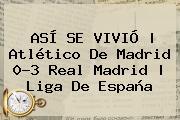 ASÍ SE VIVIÓ | <b>Atlético De Madrid</b> 0-3 <b>Real Madrid</b> | Liga De España