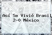 Así Se Vivió <b>Brasil</b> 2-0 <b>México</b>