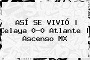 ASÍ SE VIVIÓ | <b>Celaya</b> 0-0 <b>Atlante</b> | Ascenso MX