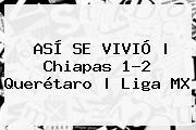 ASÍ SE VIVIÓ   <b>Chiapas</b> 1-2 <b>Querétaro</b>   Liga MX
