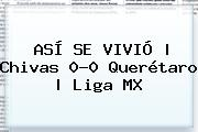 ASÍ SE VIVIÓ | <b>Chivas</b> 0-0 <b>Querétaro</b> | Liga MX