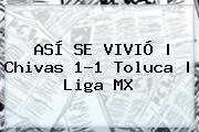 ASÍ SE VIVIÓ   <b>Chivas</b> 1-1 <b>Toluca</b>  <b> Liga MX
