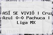 ASÍ SE VIVIÓ   <b>Cruz Azul</b> 0-0 <b>Pachuca</b>  <b> Liga MX