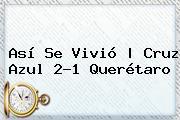 Así Se Vivió   <b>Cruz Azul</b> 2-1 <b>Querétaro</b>