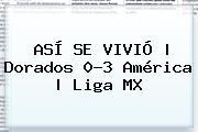 ASÍ SE VIVIÓ   <b>Dorados</b> 0-3 <b>América</b>  <b> Liga MX