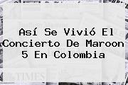 Así Se Vivió El Concierto De <b>Maroon 5</b> En Colombia