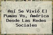 Así Se Vivió El <b>Pumas Vs. América</b> Desde Las Redes Sociales