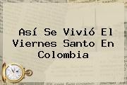 Así Se Vivió El <b>Viernes Santo</b> En Colombia
