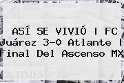 ASÍ SE VIVIÓ | FC <b>Juárez</b> 3-0 <b>Atlante</b> |<b> Final Del Ascenso MX