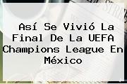 Así Se Vivió La Final De La <b>UEFA Champions League</b> En México