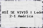 ASÍ SE VIVIÓ | <b>León</b> 2-1 <b>América</b>