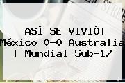 ASÍ SE VIVIÓ| <b>México</b> 0-0 <b>Australia</b> | Mundial <b>Sub</b>-<b>17</b>