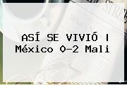 ASÍ SE VIVIÓ | México 0-2 <b>Mali</b>