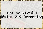 Así Se Vivió   <b>México</b> 2-0 <b>Argentina</b>