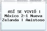 ASÍ SE VIVIÓ   <b>México</b> 2-1 <b>Nueva Zelanda</b>   Amistoso