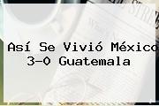 Así Se Vivió <b>México</b> 3-0 <b>Guatemala</b>