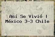 Así Se Vivió | <b>México</b> 3-3 <b>Chile</b>