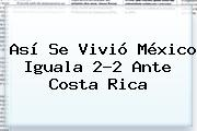 Así Se Vivió <b>México</b> Iguala 2-2 Ante <b>Costa Rica</b>