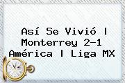 Así Se Vivió | <b>Monterrey</b> 2-1 <b>América</b> |<b> Liga MX