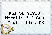 ASÍ SE VIVIÓ   <b>Morelia</b> 2-2 <b>Cruz Azul</b>  <b> Liga MX