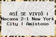 ASÍ SE VIVIÓ   <b>Necaxa</b> 2-1 <b>New York City</b>   Amistoso