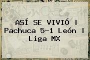 ASÍ SE VIVIÓ   Pachuca 5-1 León   <b>Liga MX</b>