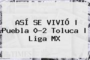 ASÍ SE VIVIÓ | <b>Puebla</b> 0-2 <b>Toluca</b> | Liga MX