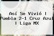 Así Se Vivió | <b>Puebla</b> 2-1 <b>Cruz Azul</b> |<b> Liga MX