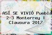 ASÍ SE VIVIÓ <b>Puebla</b> 2-3 <b>Monterrey</b> | Clausura 2017