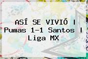 ASÍ SE VIVIÓ | <b>Pumas</b> 1-1 <b>Santos</b> |<b> Liga MX